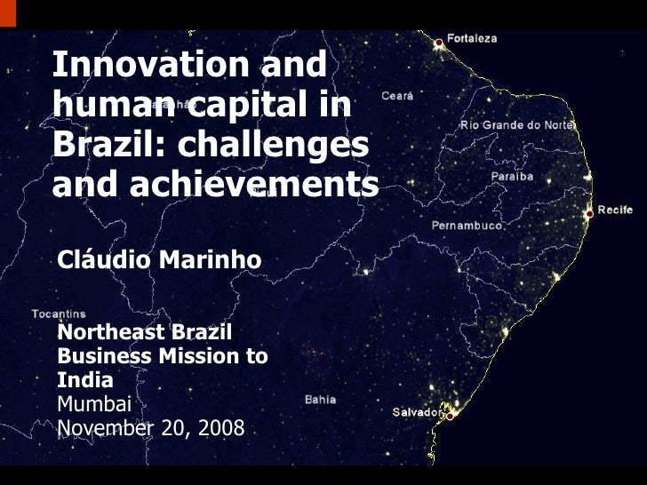 Innovation and human capital in Brazil: challenges and achievements Cláudio Marinho Northeast Brazil Business Mission to I...