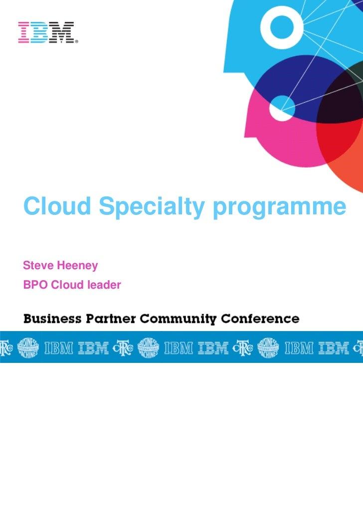 Cloud Specialty programmeSteve HeeneyBPO Cloud leader                            © 2011 IBM United Kingdom Limited