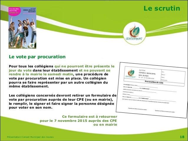 Présentation Conseil Municipal des Jeunes Le scrutin Le vote par procuration Pour tous les collégiens qui ne pourront être...