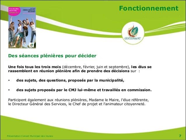 Présentation Conseil Municipal des Jeunes Fonctionnement Des séances plénières pour décider  Une fois tous les trois mois...