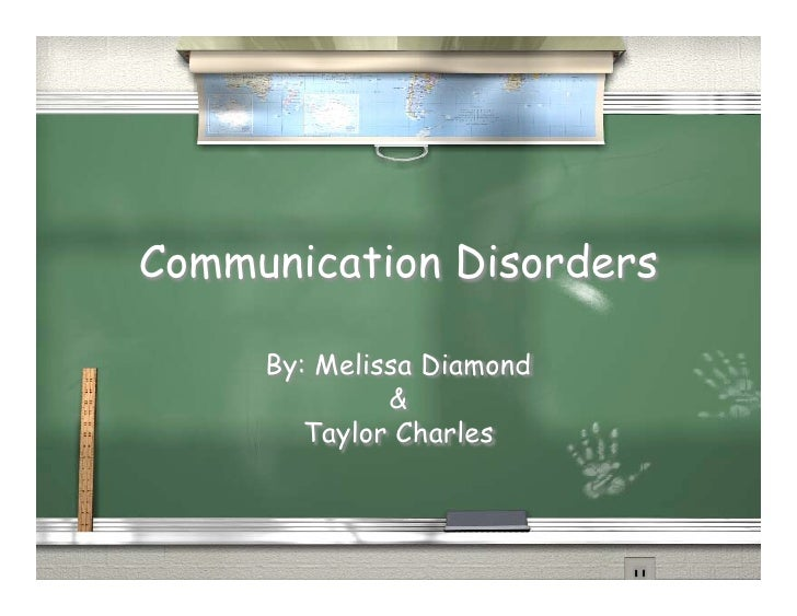 Communication Disorders     By: Melissa Diamond              &        Taylor Charles
