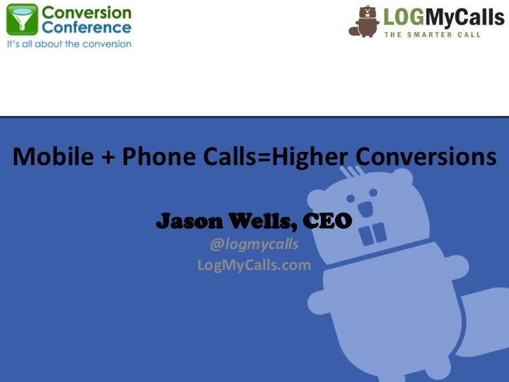 Mobile + Phone Calls=Higher Conversions           Jason Wells, CEO                @logmycalls              LogMyCalls.com