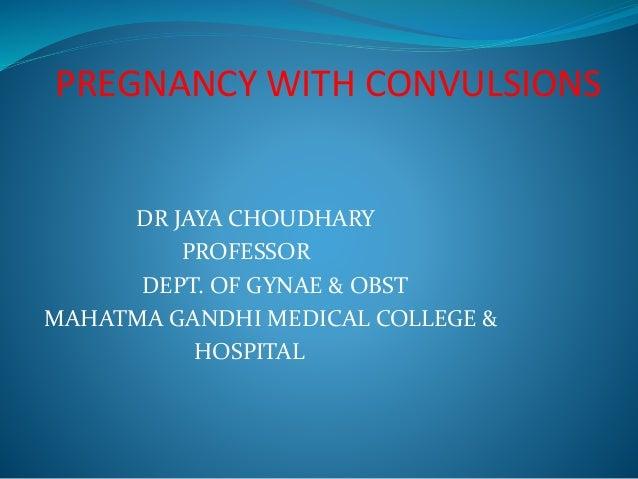 PREGNANCY WITH CONVULSIONS  DR JAYA CHOUDHARY  PROFESSOR  DEPT. OF GYNAE & OBST  MAHATMA GANDHI MEDICAL COLLEGE &  HOSPITA...