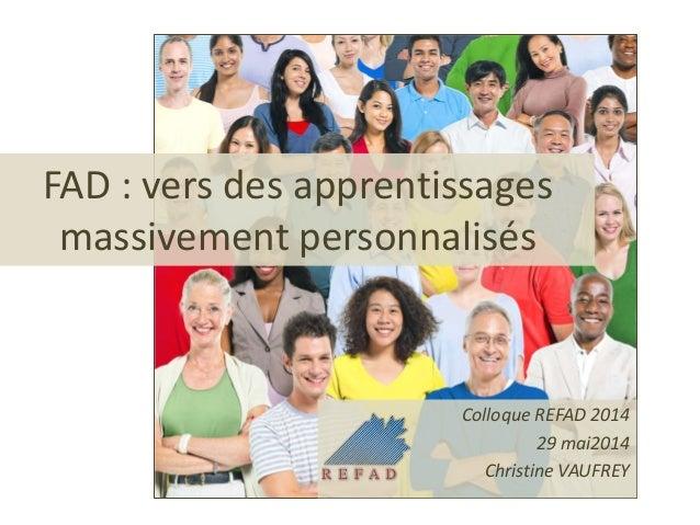 FAD : vers des apprentissages massivement personnalisés Colloque REFAD 2014 29 mai2014 Christine VAUFREY