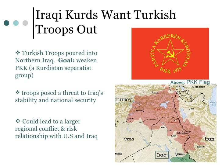 Iraqi Kurds Want Turkish Troops Out Above:  PKK Flag <ul><li>Could lead to a larger regional conflict & risk relationship ...