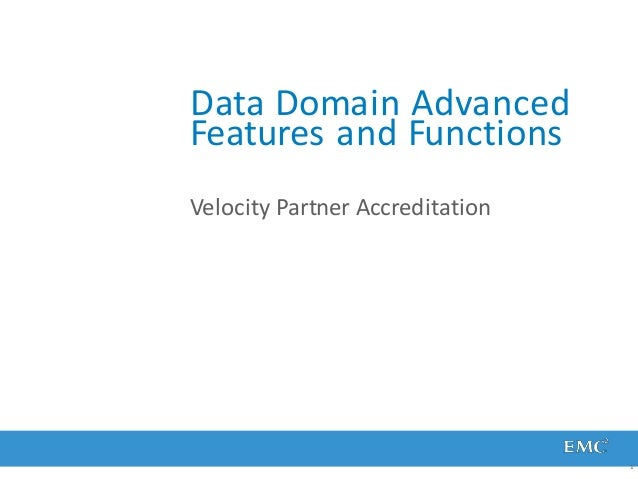 Data Domain Advanced Features and Functions 1 Velocity Partner Accreditation