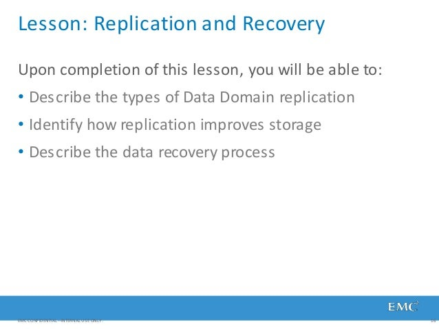 Lesson: Replication and Recovery EMC CONFIDENTIAL—INTERNAL USE ONLY. 16 Upon completion of this lesson, you will be able t...