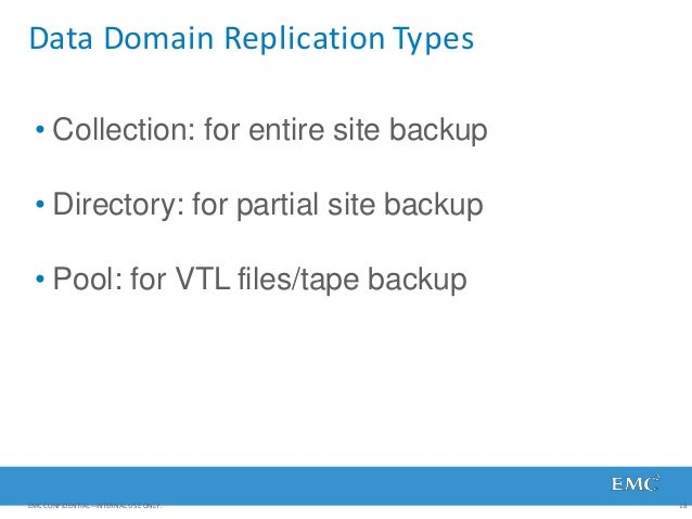 Data Domain Replication Types EMC CONFIDENTIAL—INTERNAL USE ONLY. 18 • Collection: for entire site backup • Directory: for...