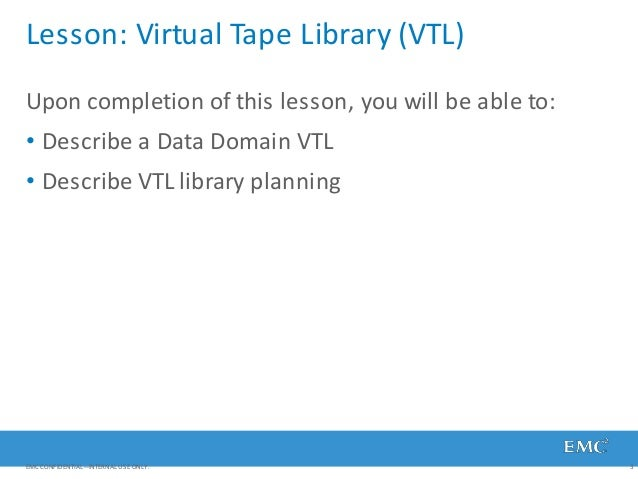 Lesson: Virtual Tape Library (VTL) EMC CONFIDENTIAL—INTERNAL USE ONLY. 3 Upon completion of this lesson, you will be able ...