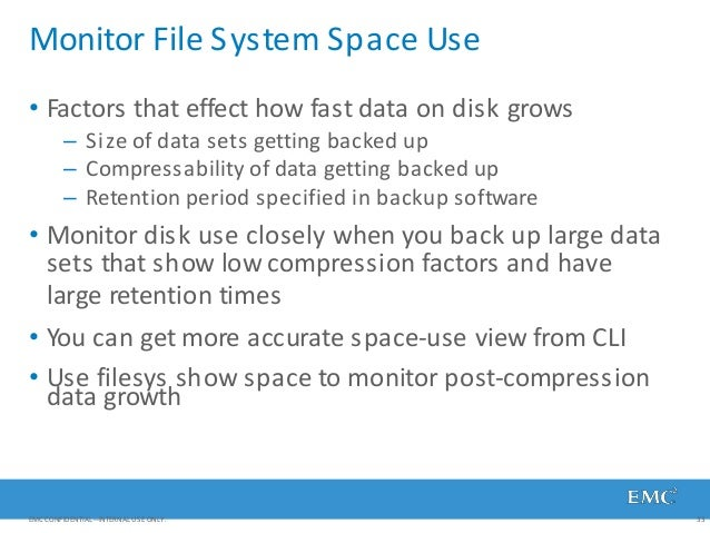 Monitor File System Space Use EMC CONFIDENTIAL—INTERNAL USE ONLY. 33 • Factors that effect how fast data on disk grows – S...