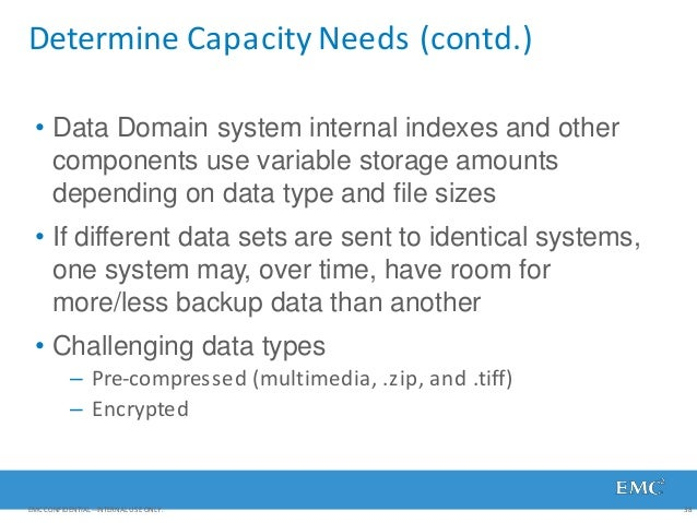 Determine Capacity Needs (contd.) EMC CONFIDENTIAL—INTERNAL USE ONLY. 38 • Data Domain system internal indexes and other c...