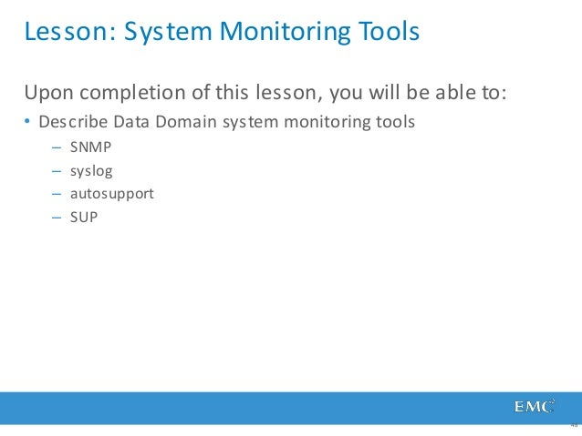 Lesson: System Monitoring Tools 48 Upon completion of this lesson, you will be able to: • Describe Data Domain system moni...