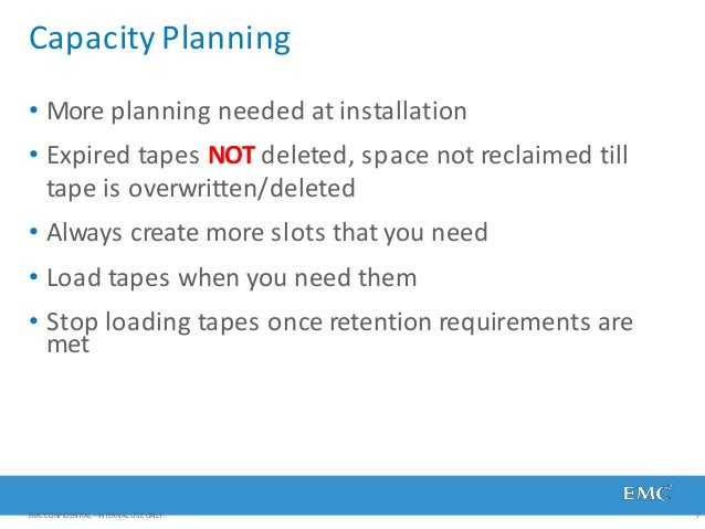 Capacity Planning EMC CONFIDENTIAL—INTERNAL USE ONLY. 7 • More planning needed at installation • Expired tapes NOT deleted...
