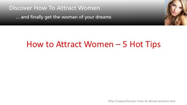 How to Attract Women – 5 Hot Tips                    http://www.discover-how-to-attract-women.com
