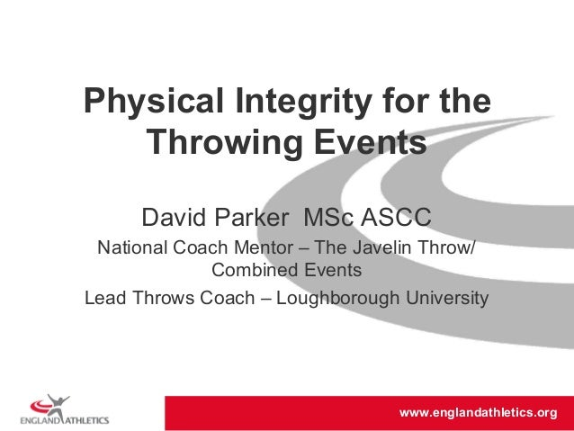 Physical Integrity for the  Throwing Events  David Parker MSc ASCC  National Coach Mentor – The Javelin Throw/  www.englan...