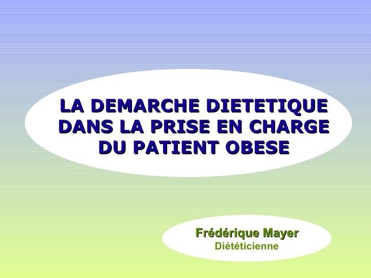 LA DEMARCHE DIETETIQUE DANS LA PRISE EN CHARGE DU PATIENT OBESE Frédérique Mayer Diététicienne