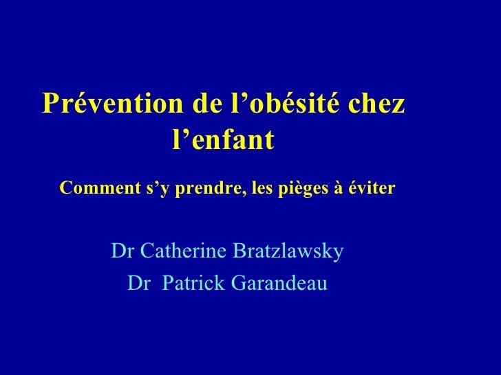 Prévention de l'obésité chez  l'enfant   Comment s'y prendre, les pièges à éviter Dr Catherine Bratzlawsky Dr  Patrick Gar...