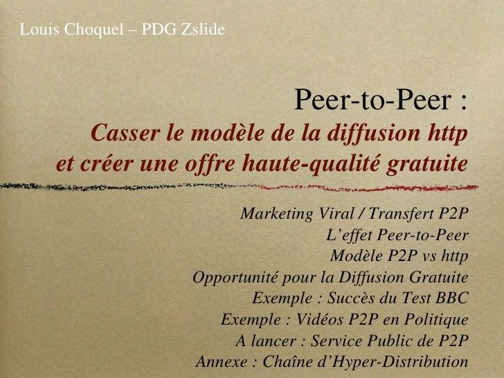 Peer-to-Peer : Casser le modèle de la diffusion http et créer une offre haute-qualité gratuite <ul><li>Marketing Viral / T...