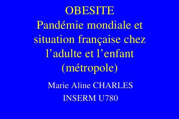 OBESITE Pandémie mondiale et situation française chez l'adulte et l'enfant (métropole) Marie Aline CHARLES INSERM U780