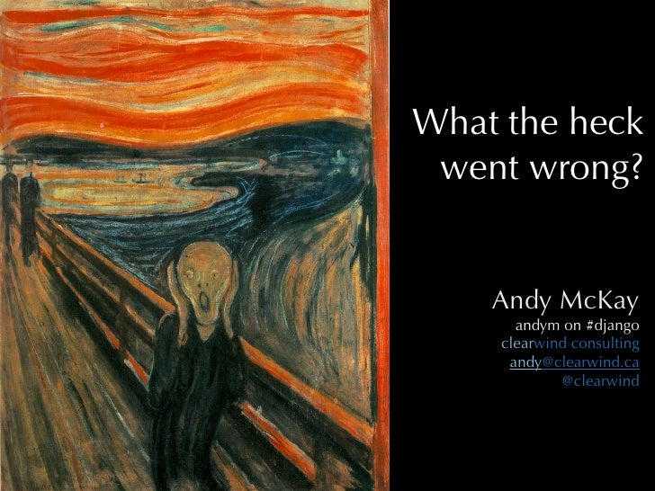 What the heck  went wrong?       Andy McKay       andym on #django     clearwind consulting      andy@clearwind.ca        ...