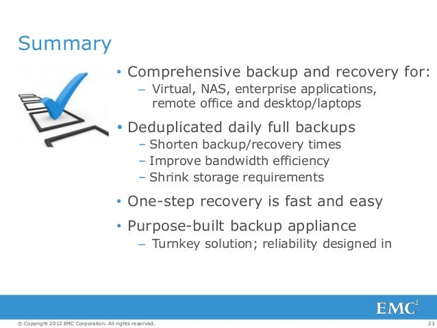 23© Copyright 2012 EMC Corporation. All rights reserved. Summary • Comprehensive backup and recovery for: – Virtual, NAS, ...