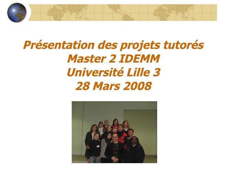 Présentation des projets tutorés        Master 2 IDEMM        Université Lille 3          28 Mars 2008