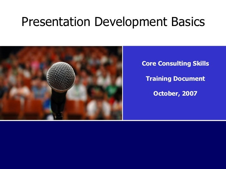 Presentation Development Basics Core Consulting Skills Training Document October, 2007