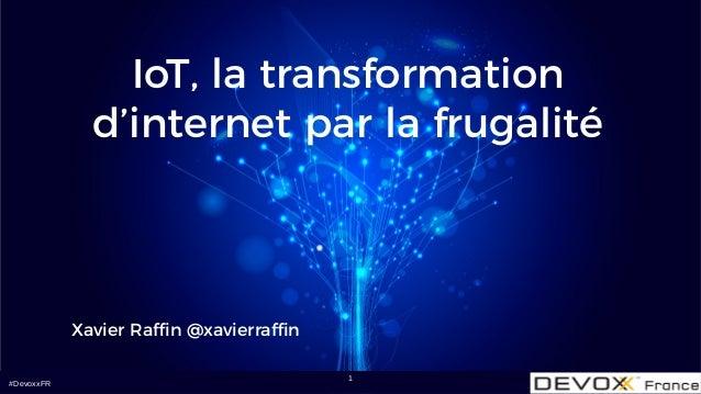 #DevoxxFR IoT, la transformation d'internet par la frugalité Xavier Raffin @xavierraffin 1