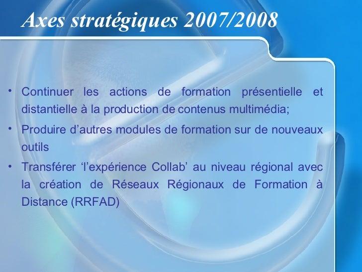 Axes stratégiques 2007/2008   • Continuer les actions de formation présentielle et   distantielle à la production de conte...