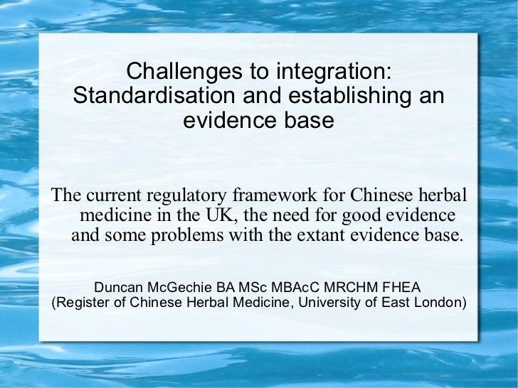 Challenges to integration: Standardisation and establishing an evidence base The current regulatory framework for Chinese ...