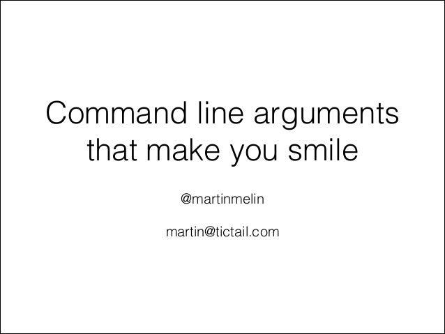Command line arguments that make you smile !  @martinmelin !  martin@tictail.com