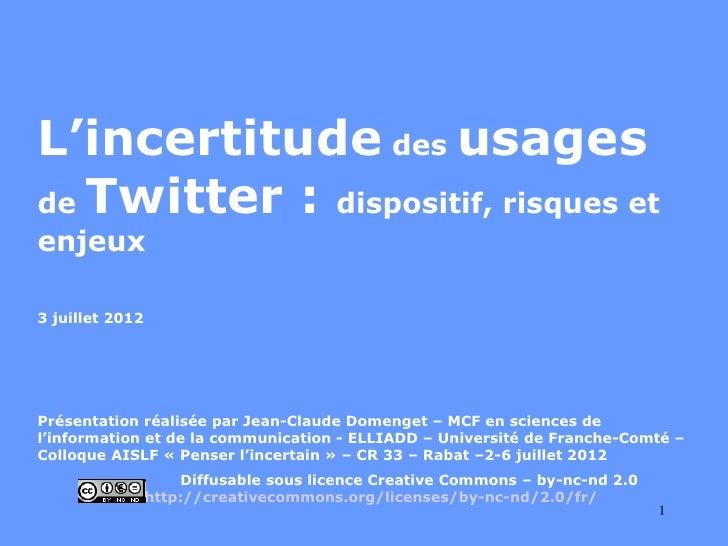 L'incertitude des usagesde Twitter : dispositif, risques etenjeux3 juillet 2012Présentation réalisée par Jean-Claude Domen...