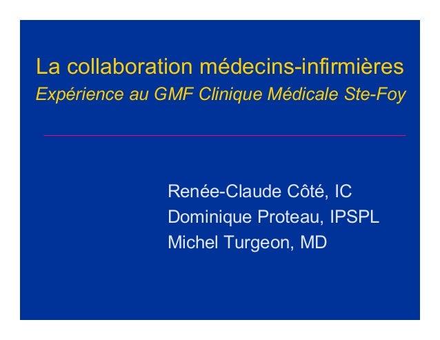 La collaboration médecins-infirmièresExpérience au GMF Clinique Médicale Ste-FoyRenée-Claude Côté, ICDominique Proteau, IP...