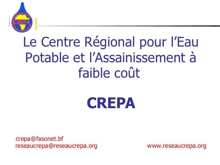 Le Centre Régional pour l'Eau Potable et l'Assainissement à faible coût   CREPA   crepa @ fasonet.bf [email_address] www.r...
