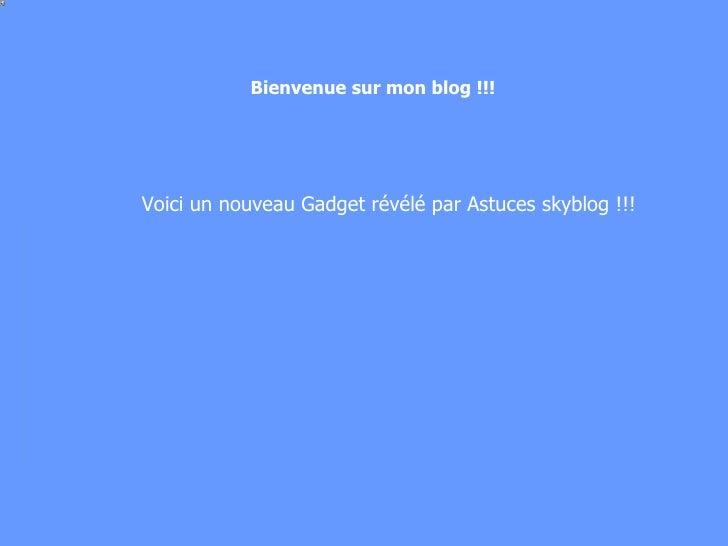 Voici un nouveau Gadget révélé par Astuces skyblog !!! Bienvenue sur mon blog !!!