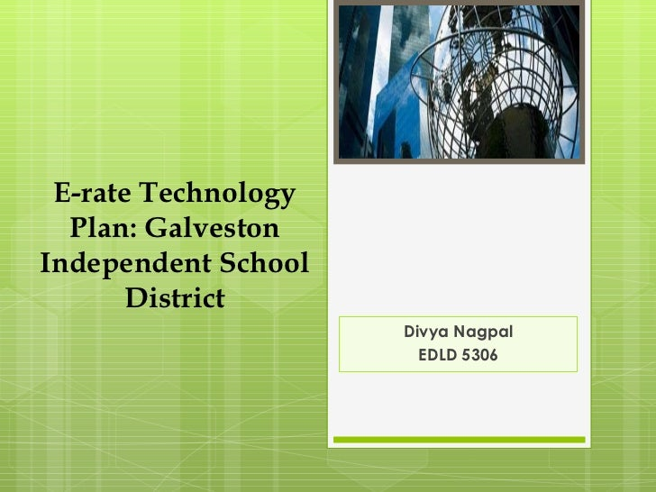Divya Nagpal EDLD 5306 E-rate Technology Plan: Galveston Independent School District