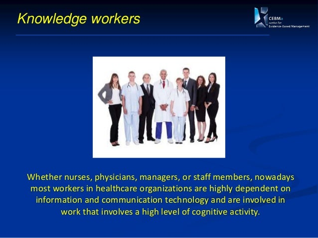 Knowledge workers Whether nurses, physicians, managers, or staff members, nowadays most workers in healthcare organization...