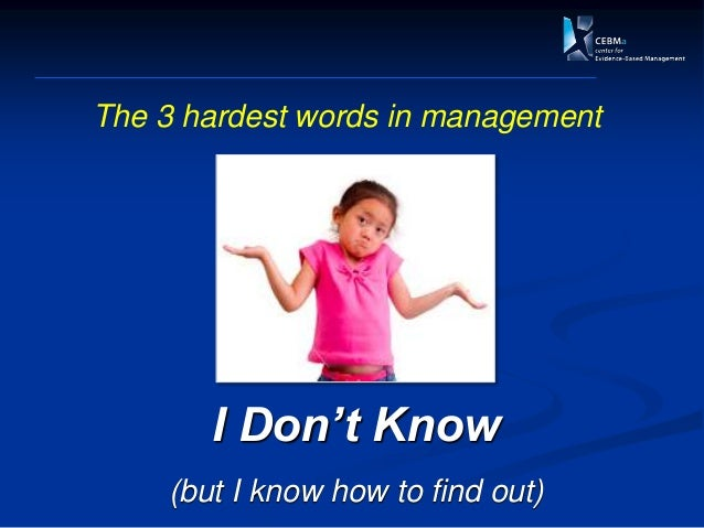 I Don't Know (but I know how to find out) The 3 hardest words in management