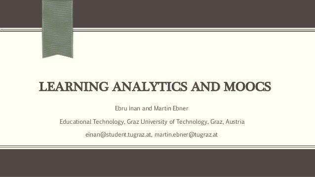 LEARNING ANALYTICS AND MOOCS Ebru İnan and Martin Ebner Educational Technology, Graz University of Technology, Graz, Austr...
