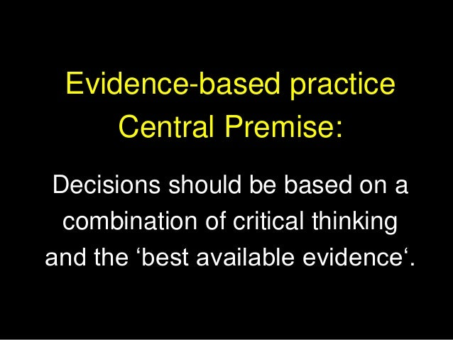 Evidence-based practice Central Premise: Decisions should be based on a combination of critical thinking and the 'best ava...