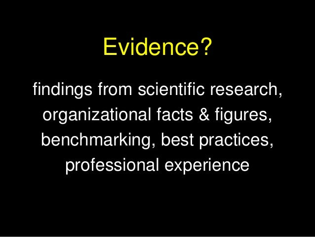 Evidence? findings from scientific research, organizational facts & figures, benchmarking, best practices, professional ex...