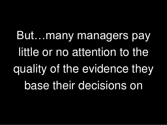 But…many managers pay little or no attention to the quality of the evidence they base their decisions on 15