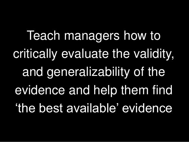 Teach managers how to critically evaluate the validity, and generalizability of the evidence and help them find 'the best ...