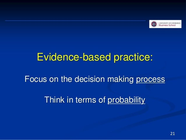 Evidence-based practice: Focus on the decision making process Think in terms of probability 21