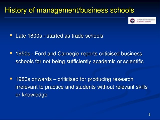 History of management/business schools  Late 1800s - started as trade schools  1950s - Ford and Carnegie reports critici...