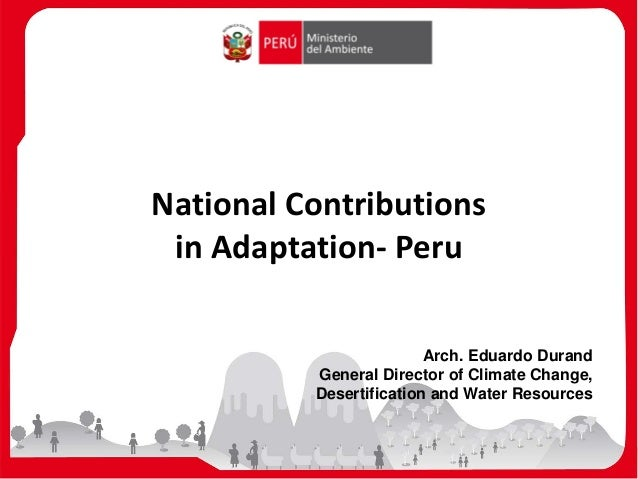 National Contributions in Adaptation- Peru Arch. Eduardo Durand General Director of Climate Change, Desertification and Wa...