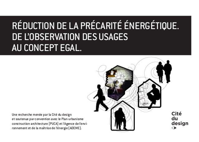 RÉDUCTION DE LA PRÉCARITÉ ÉNERGÉTIQUE.  DE L'OBSERVATION DES USAGES  AU CONCEPT EGAL.  Une recherche menée par la Cité du ...