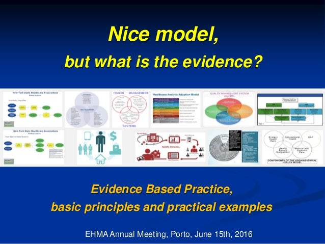 Nice model, but what is the evidence? EHMA Annual Meeting, Porto, June 15th, 2016 Evidence Based Practice, basic principle...