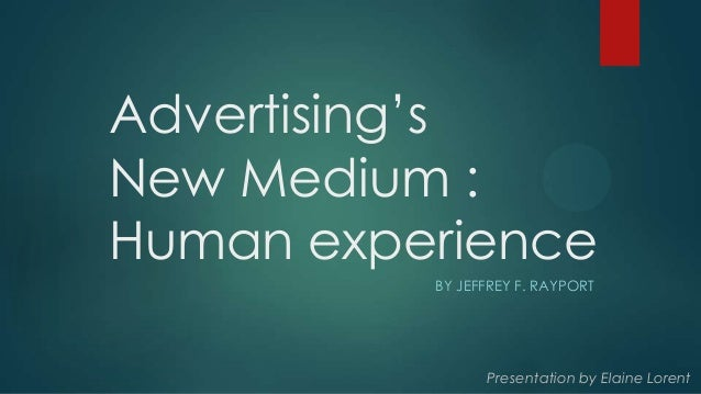 Advertising's New Medium : Human experience BY JEFFREY F. RAYPORT Presentation by Elaine Lorent