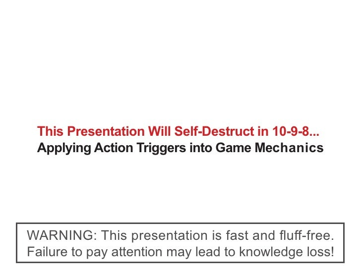 This Presentation Will Self-Destruct in 10-9-8...  Applying Action Triggers into Game Mechanics     WARNING: This presenta...